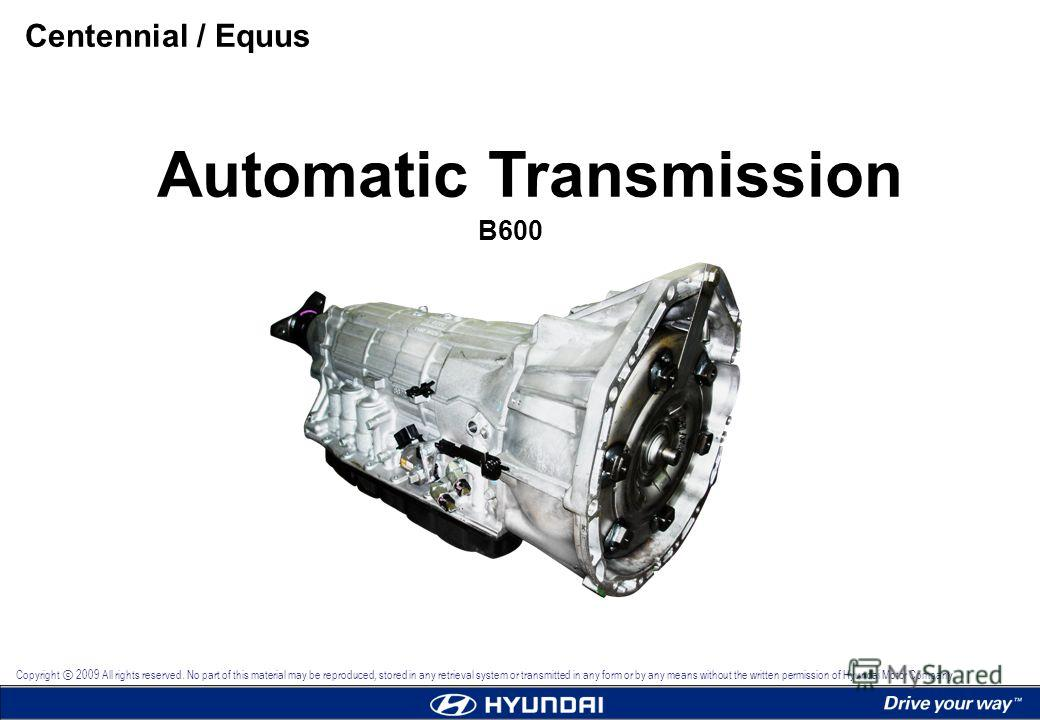 Automatic Transmission B600 Centennial / Equus Copyright 2009 All rights reserved. No part of this material may be reproduced, stored in any retrieval system or transmitted in any form or by any means without the written permission of Hyundai Motor C