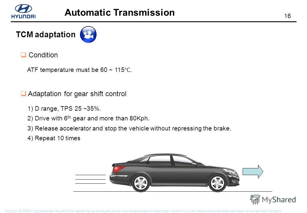 16 Automatic Transmission Copyright 2009 All rights reserved. No part of this material may be reproduced, stored in any retrieval system or transmitted in any form or by any means without the written permission of Hyundai Motor Company. TCM adaptatio