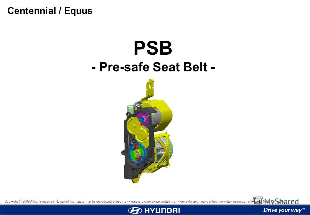 PSB - Pre-safe Seat Belt - Centennial / Equus Copyright 2009 All rights reserved. No part of this material may be reproduced, stored in any retrieval system or transmitted in any form or by any means without the written permission of Hyundai Motor Co
