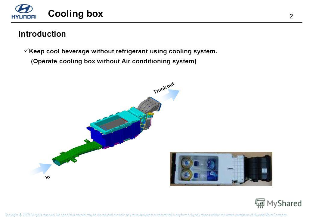 2 Cooling box Copyright 2009 All rights reserved. No part of this material may be reproduced, stored in any retrieval system or transmitted in any form or by any means without the written permission of Hyundai Motor Company. Introduction Keep cool be