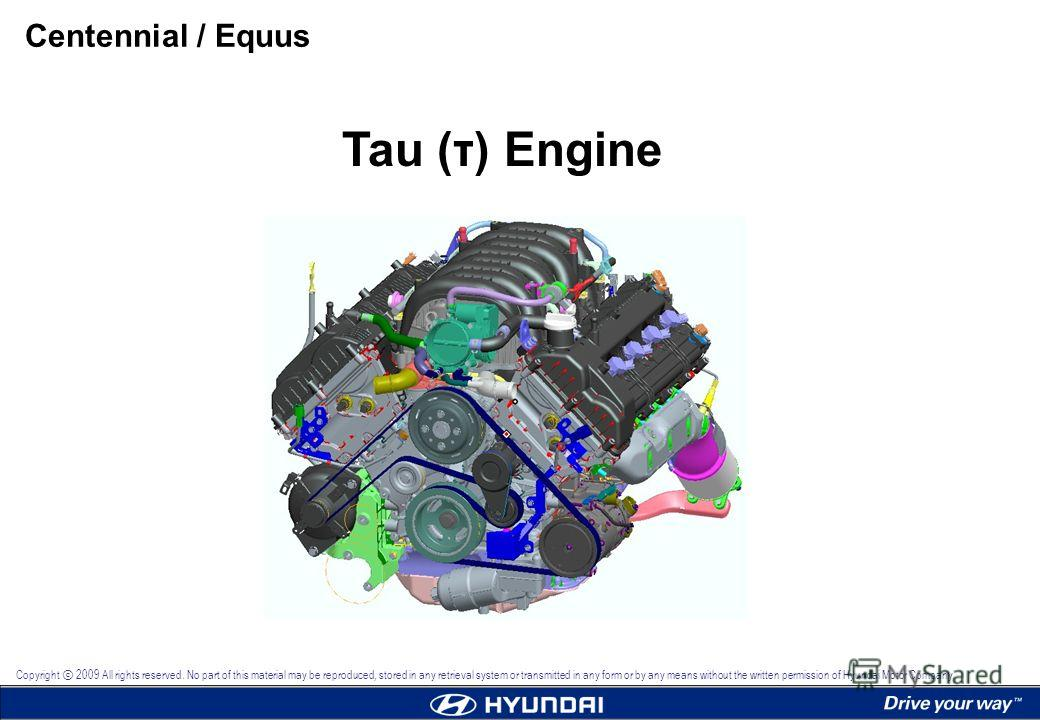 Tau (τ) Engine Centennial / Equus Copyright 2009 All rights reserved. No part of this material may be reproduced, stored in any retrieval system or transmitted in any form or by any means without the written permission of Hyundai Motor Company.
