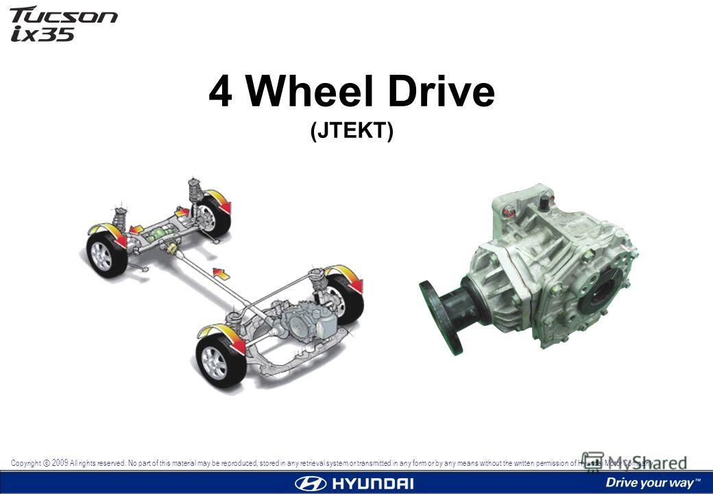 4 Wheel Drive (JTEKT) Copyright 2009 All rights reserved. No part of this material may be reproduced, stored in any retrieval system or transmitted in any form or by any means without the written permission of Hyundai Motor Company.