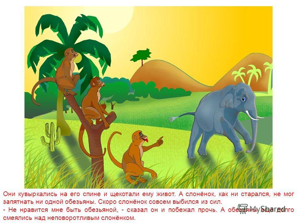 На полянке слонёнок увидел обезьян. Они играли в пятнашки. - Вот эта игра по мне, - сказал слонёнок. - Можно мне поиграть с вами? Поиграй с нами! - завизжали обезьяны, да так громко, что совсем оглушили слонёнка. Не успел он опомниться, как обезьяны