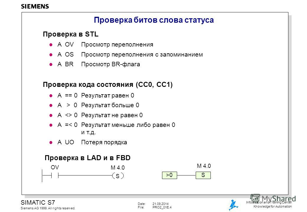 Date:21.09.2014 File:PRO2_01E.4 SIMATIC S7 Siemens AG 1999. All rights reserved. Information and Training Center Knowledge for Automation Проверка битов слова статуса OV S S>0 M 4.0 Проверка в STL l A OVПросмотр переполнения l A OSПросмотр переполнен
