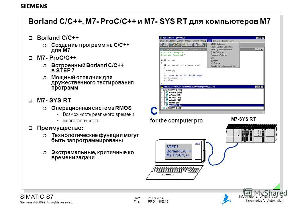 Date:21.09.2014 File:PRO1_19E.15 SIMATIC S7 Siemens AG 1999. All rights reserved. Information and Training Center Knowledge for Automation Borland C/C++, M7- ProC/C++ и M7- SYS RT для компьютеров M7 Borland C/C++ Создание программ на C/C++ для M7 M7-