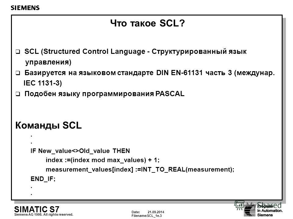 Date: 21.09.2014 Filename:SCL_1e.3 SIMATIC S7 Siemens AG 1998. All rights reserved. Что такое SCL? SCL (Structured Control Language - Структурированный язык управления) Базируется на языковом стандарте DIN EN-61131 часть 3 (междунар. IEC 1131-3) Подо