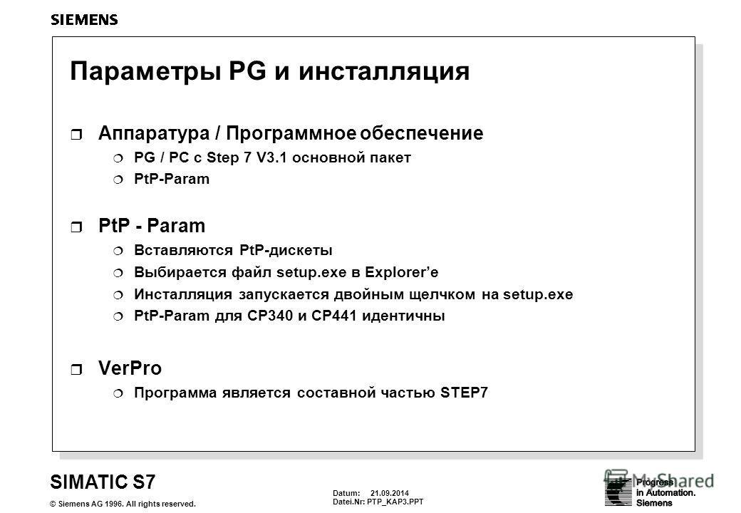 Datum: 21.09.2014 Datei.Nr: PTP_KAP3. PPT SIMATIC S7 © Siemens AG 1996. All rights reserved. Параметры PG и инсталляция Аппаратура / Программное обеспечение PG / PC с Step 7 V3.1 основной пакет PtP-Param Вставляются PtP-дискеты Выбирается файл setup.