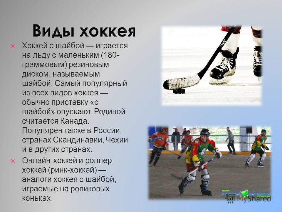 Хоккей с шайбой играется на льду с маленьким (180- граммовым) резиновым диском, называемым шайбой. Самый популярный из всех видов хоккея обычно приставку «с шайбой» опускают. Родиной считается Канада. Популярен также в России, странах Скандинавии, Че