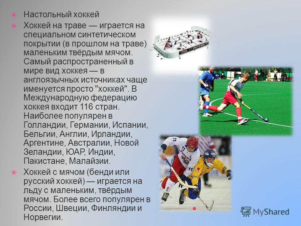 Настольный хоккей Хоккей на траве играется на специальном синтетическом покрытии (в прошлом на траве) маленьким твёрдым мячом. Самый распространенный в мире вид хоккея в англоязычных источниках чаще именуется просто