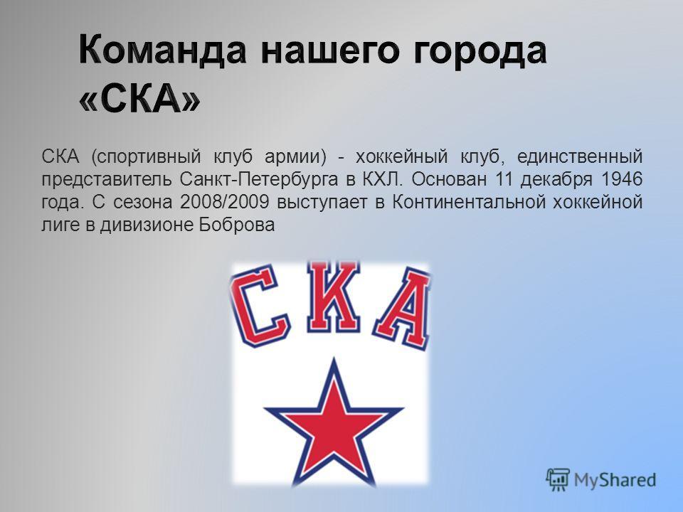 СКА (спортивный клуб армии) - хоккейный клуб, единственный представитель Санкт-Петербурга в КХЛ. Основан 11 декабря 1946 года. С сезона 2008/2009 выступает в Континентальной хоккейной лиге в дивизионе Боброва
