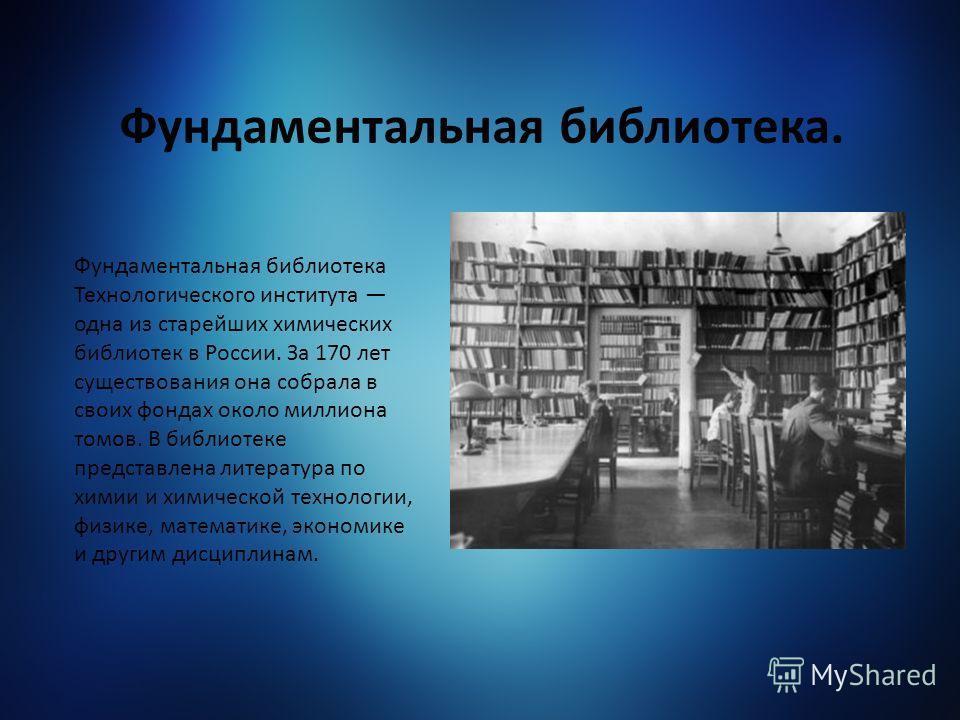 Фундаментальная библиотека Технологического института одна из старейших химических библиотек в России. За 170 лет существования она собрала в своих фондах около миллиона томов. В библиотеке представлена литература по химии и химической технологии, фи
