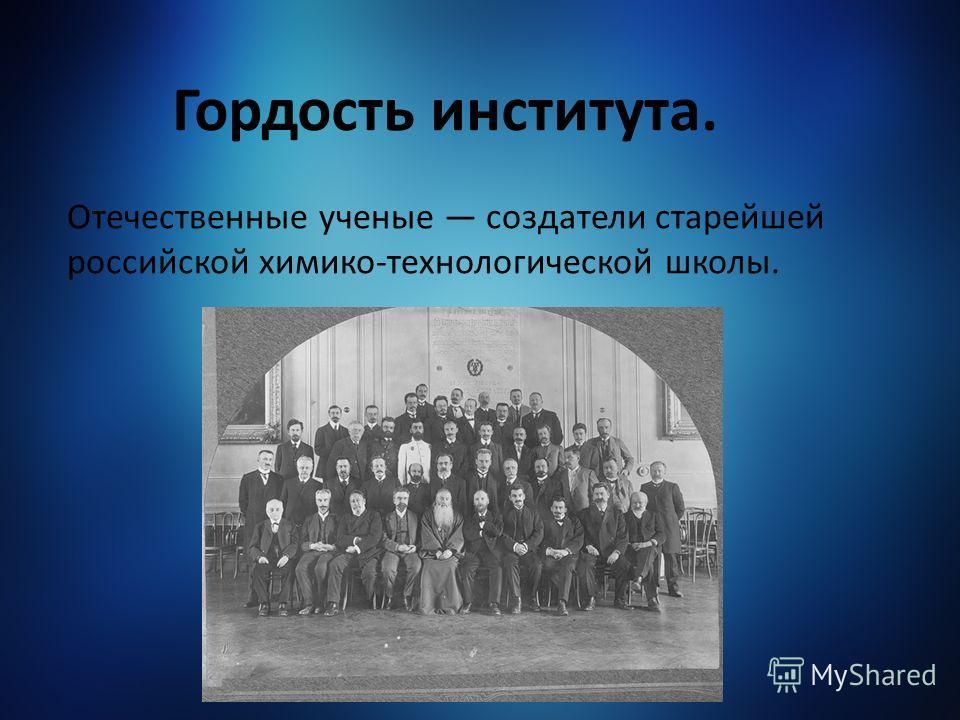 Гордость института. Отечественные ученые создатели старейшей российской химико-технологической школы.