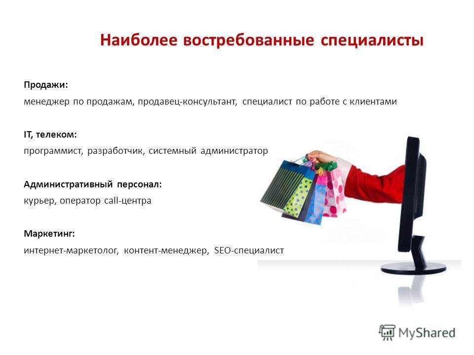 Наиболее востребованные специалисты Продажи: менеджер по продажам, продавец-консультант, специалист по работе с клиентами IT, телеком: программист, разработчик, системный администратор Административный персонал: курьер, оператор call-центра Маркетинг