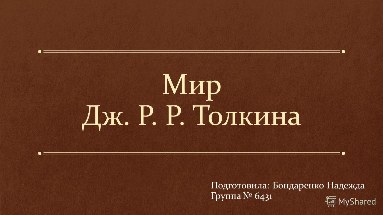 Мир Дж. Р. Р. Толкина Подготовила: Бондаренко Надежда Группа 6431