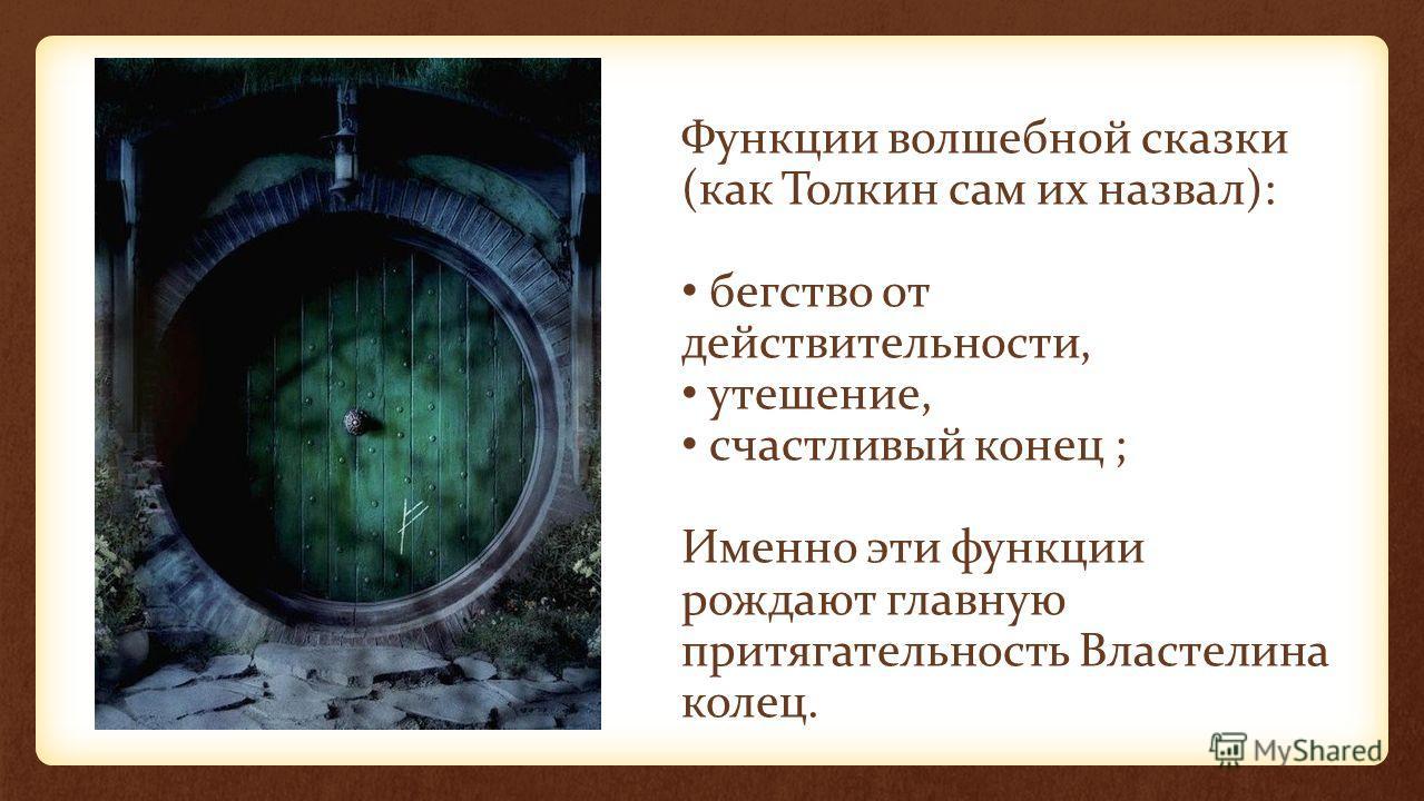 Функции волшебной сказки (как Толкин сам их назвал): бегство от действительности, утешение, счастливый конец ; Именно эти функции рождают главную притягательность Властелина колец.