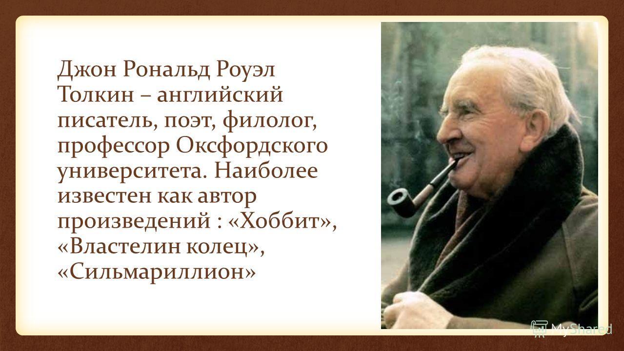Джон Рональд Роуэл Толкин – английский писатель, поэт, филолог, профессор Оксфордского университета. Наиболее известен как автор произведений : «Хоббит», «Властелин колец», «Сильмариллион»