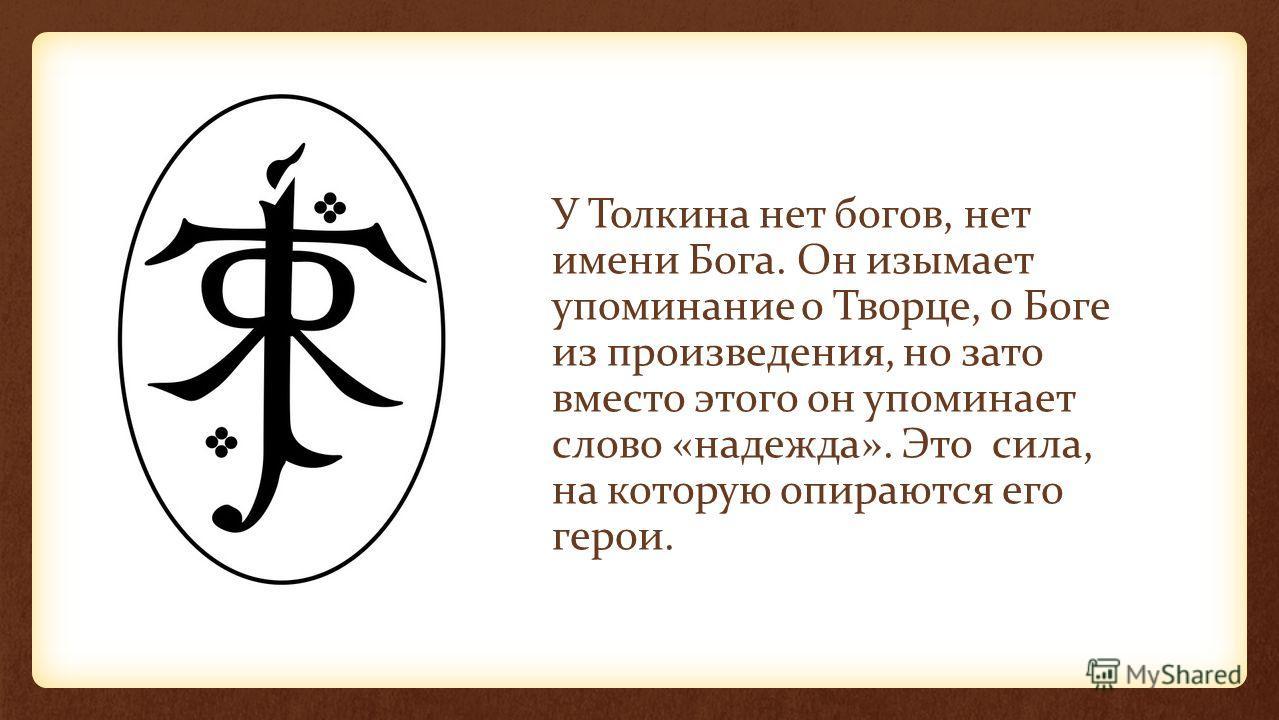 У Толкина нет богов, нет имени Бога. Он изымает упоминание о Творце, о Боге из произведения, но зато вместо этого он упоминает слово «надежда». Это сила, на которую опираются его герои.