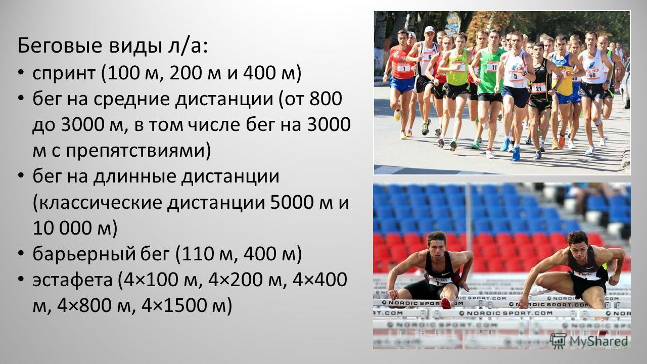 Беговые виды л/а: спринт (100 м, 200 м и 400 м) бег на средние дистанции (от 800 до 3000 м, в том числе бег на 3000 м с препятствиями) бег на длинные дистанции (классические дистанции 5000 м и 10 000 м) барьерный бег (110 м, 400 м) эстафета (4×100 м,