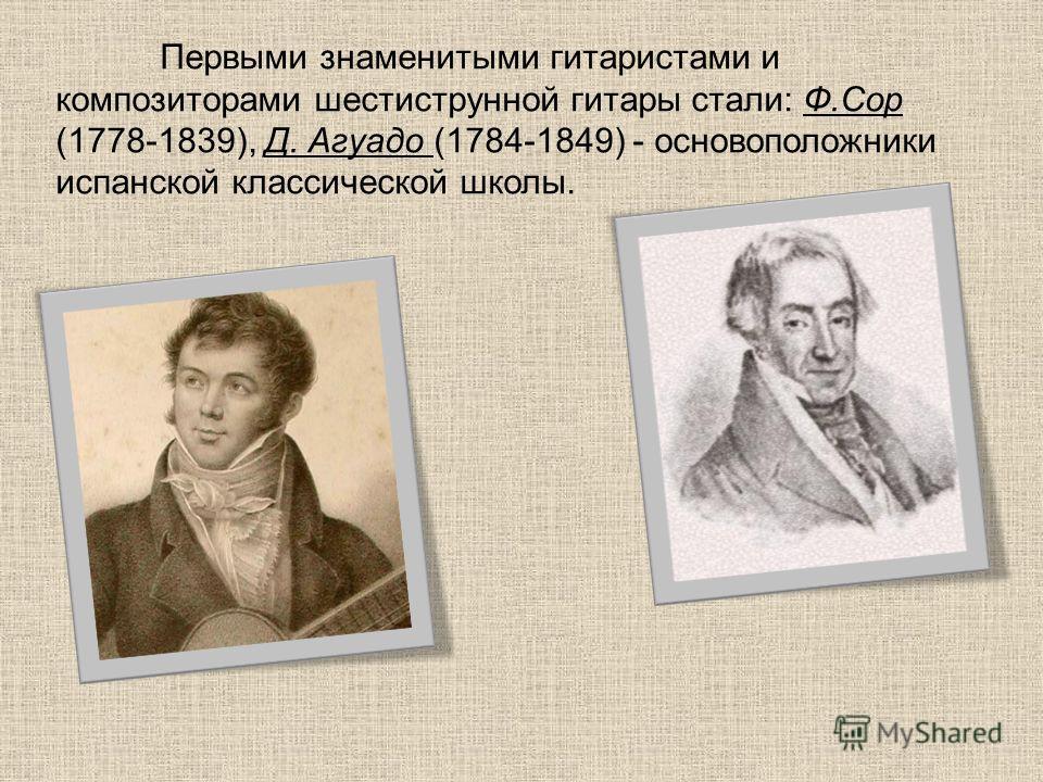 Первыми знаменитыми гитаристами и композиторами шестиструнной гитары стали: Ф.Сор (1778-1839), Д. Агуадо (1784-1849) - основоположники испанской классической школы.