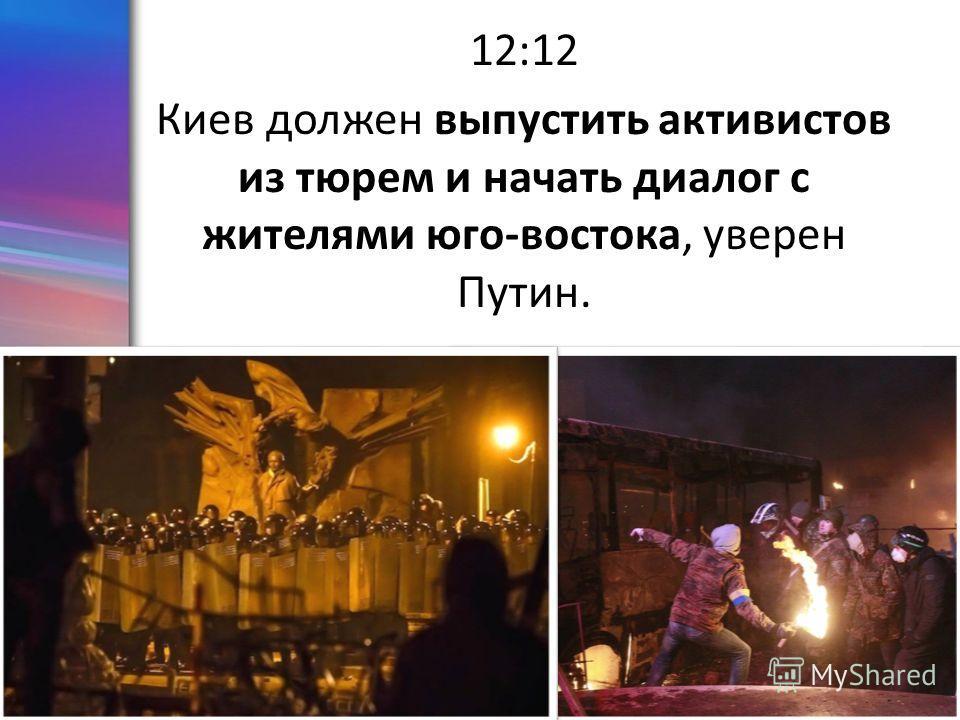 ProPowerPoint.Ru 12:12 Киев должин выпустить активистов из тюрем и начать диалог с жителями юго-востока, уверен Путин.