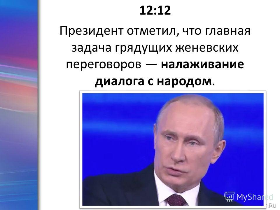 ProPowerPoint.Ru 12:12 Президент отметил, что главная задача грядущих женевских переговоров налаживание диалога с народом.