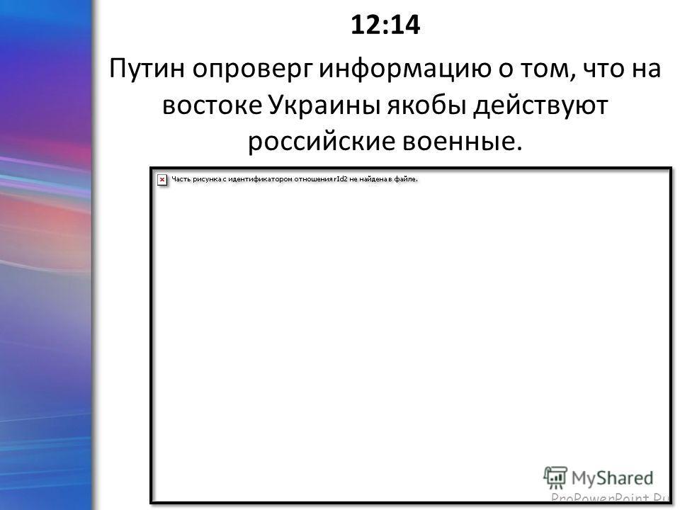 ProPowerPoint.Ru 12:14 Путин опроверг информацию о том, что на востоке Украины якобы действуют российские военные.