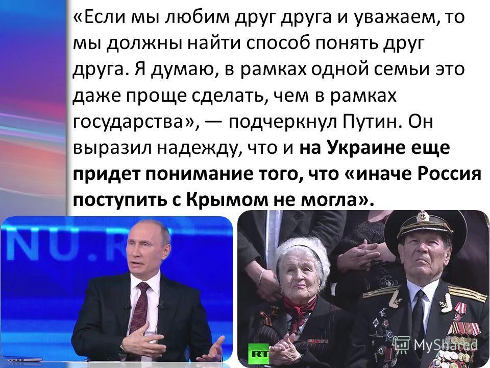 ProPowerPoint.Ru «Если мы любим друг друга и уважаем, то мы должны найти способ понять друг друга. Я думаю, в рамках одной семьи это даже проще сделать, чем в рамках государства», подчеркнул Путин. Он выразил надежду, что и на Украине еще придет пони
