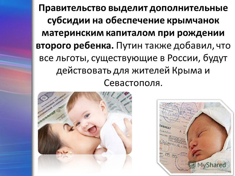 ProPowerPoint.Ru Правительство выделит дополнительные субсидии на обеспечение крымчанок материнским капиталом при рождении второго ребенка. Путин также добавил, что все льготы, существующие в России, будут действовать для жителей Крыма и Севастополя.
