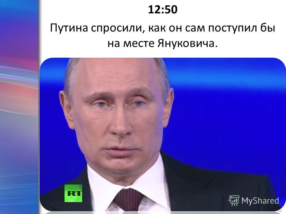 ProPowerPoint.Ru 12:50 Путина спросили, как он сам поступил бы на месте Януковича.
