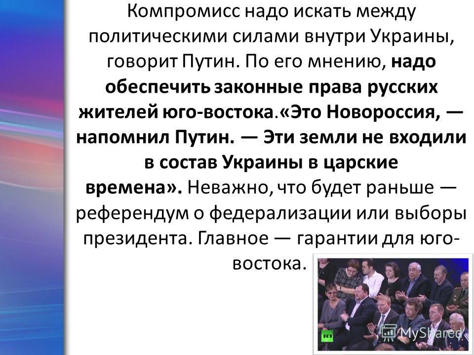 ProPowerPoint.Ru Компромисс надо искать между политическими силами внутри Украины, говорит Путин. По его мнению, надо обеспечить законные права русских жителей юго-востока.«Это Новороссия, напомнил Путин. Эти земли не входили в состав Украины в царск