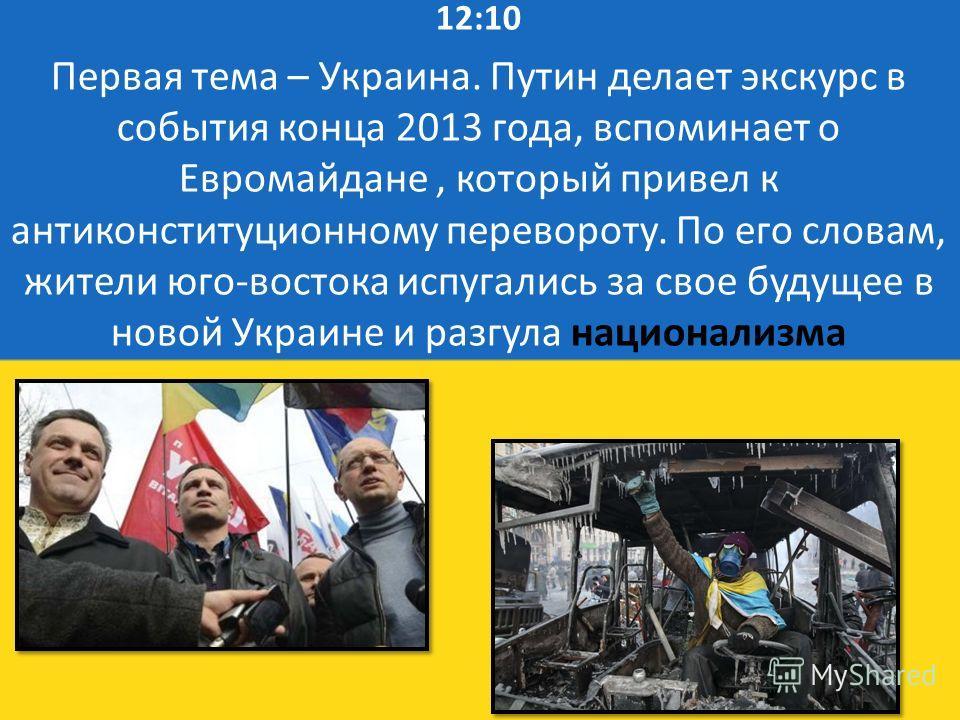 12:10 Первая тема – Украина. Путин делает экскурс в события конца 2013 года, вспоминает о Евромайдане, который привел к антиконституционному перевороту. По его словам, жители юго-востока испугались за свое будущее в новой Украине и разгула национализ