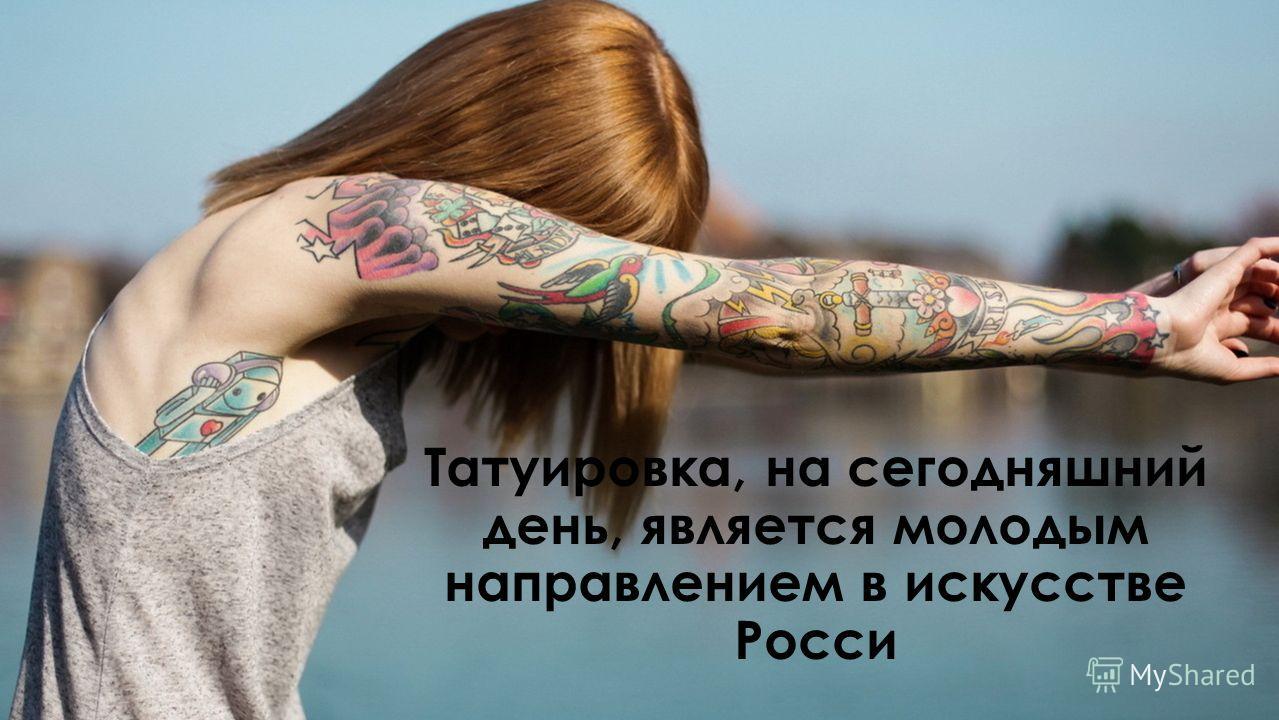 Татуировка, на сегодняшний день, является молодым направлением в искусстве Росси
