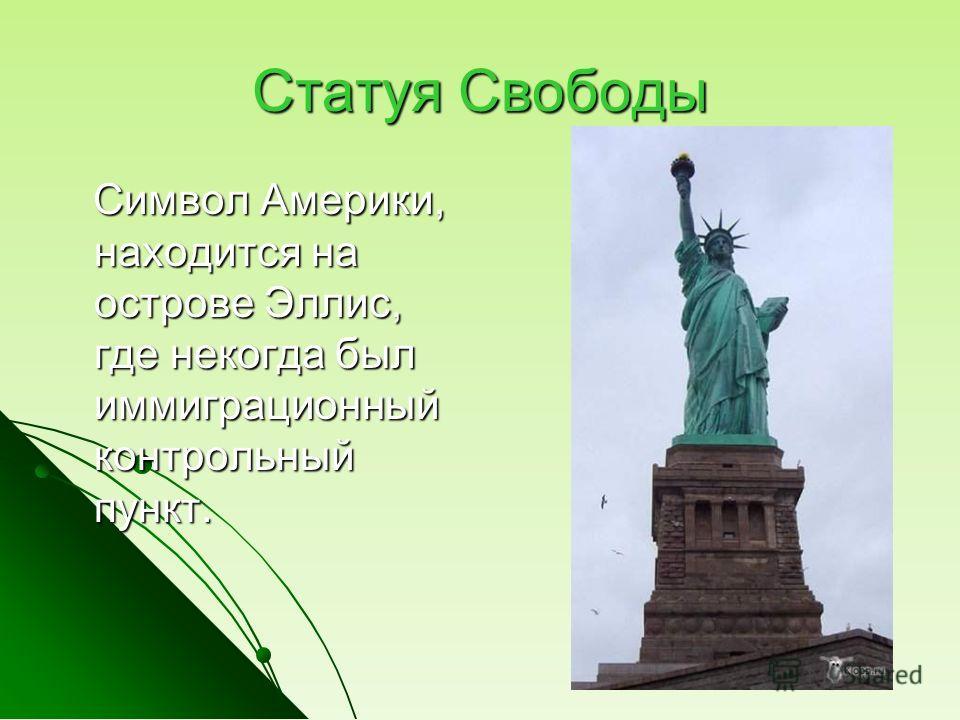 Статуя Свободы Символ Америки, находится на острове Эллис, где некогда был иммиграционный контрольный пункт. Символ Америки, находится на острове Эллис, где некогда был иммиграционный контрольный пункт.