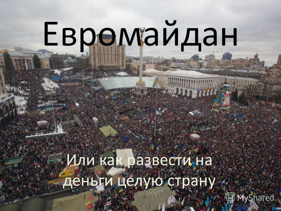 Евромайдан Или как развести на деньги целую страну