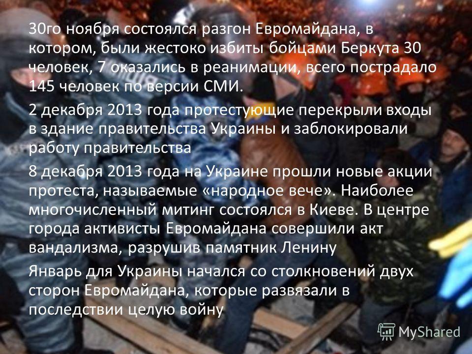 30 го ноября состоялся разгон Евромайдана, в котором, были жестоко избиты бойцами Беркута 30 человек, 7 оказались в реанимации, всего пострадало 145 человек по версии СМИ. 2 декабря 2013 года протестующие перекрыли входы в здание правительства Украин