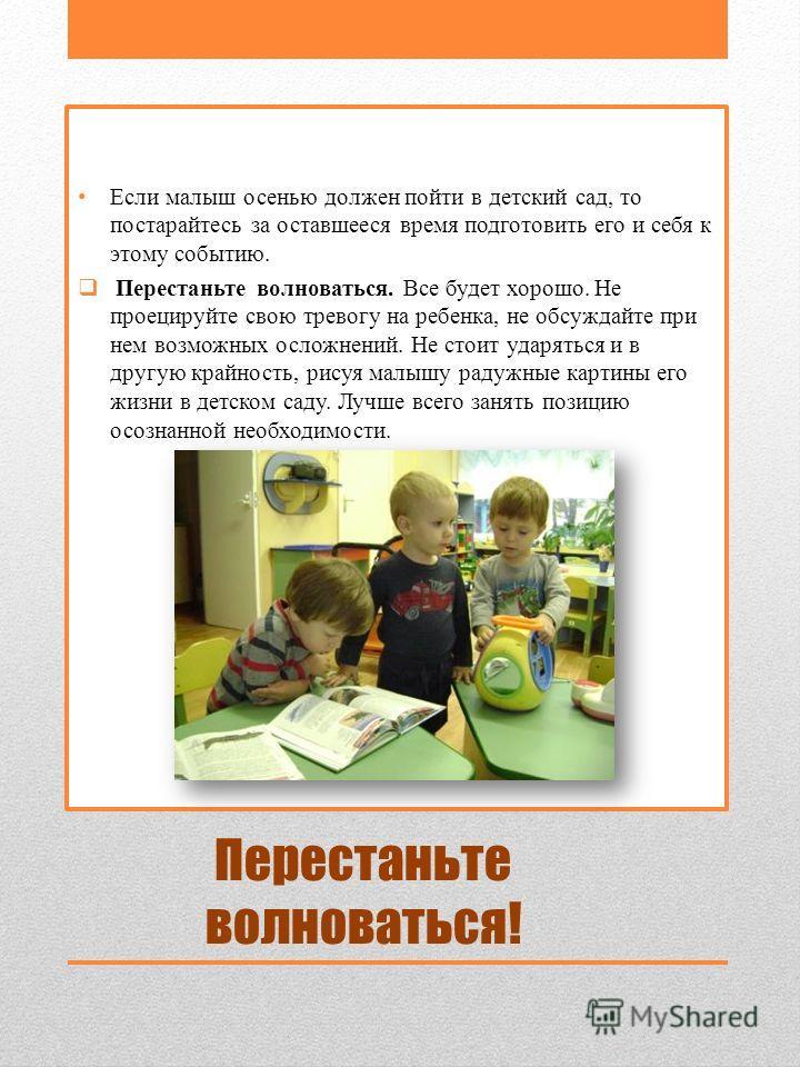 Перестаньте волноваться! Если малыш осенью должен пойти в детский сад, то постарайтесь за оставшееся время подготовить его и себя к этому событию. Перестаньте волноваться. Все будет хорошо. Не проецируйте свою тревогу на ребенка, не обсуждайте при не