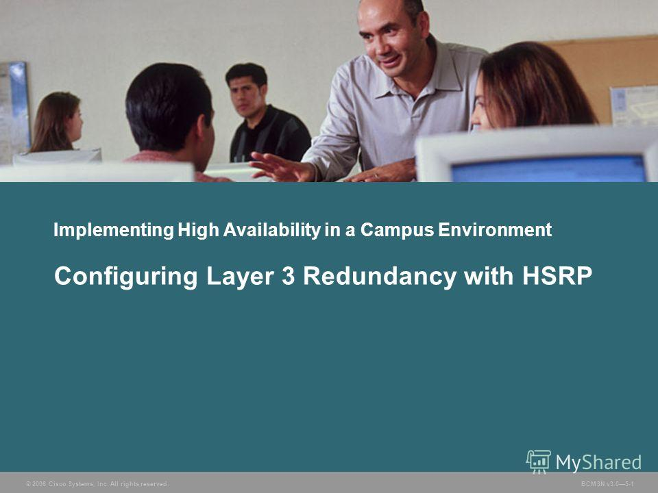 © 2006 Cisco Systems, Inc. All rights reserved. BCMSN v3.05-1 Implementing High Availability in a Campus Environment Configuring Layer 3 Redundancy with HSRP