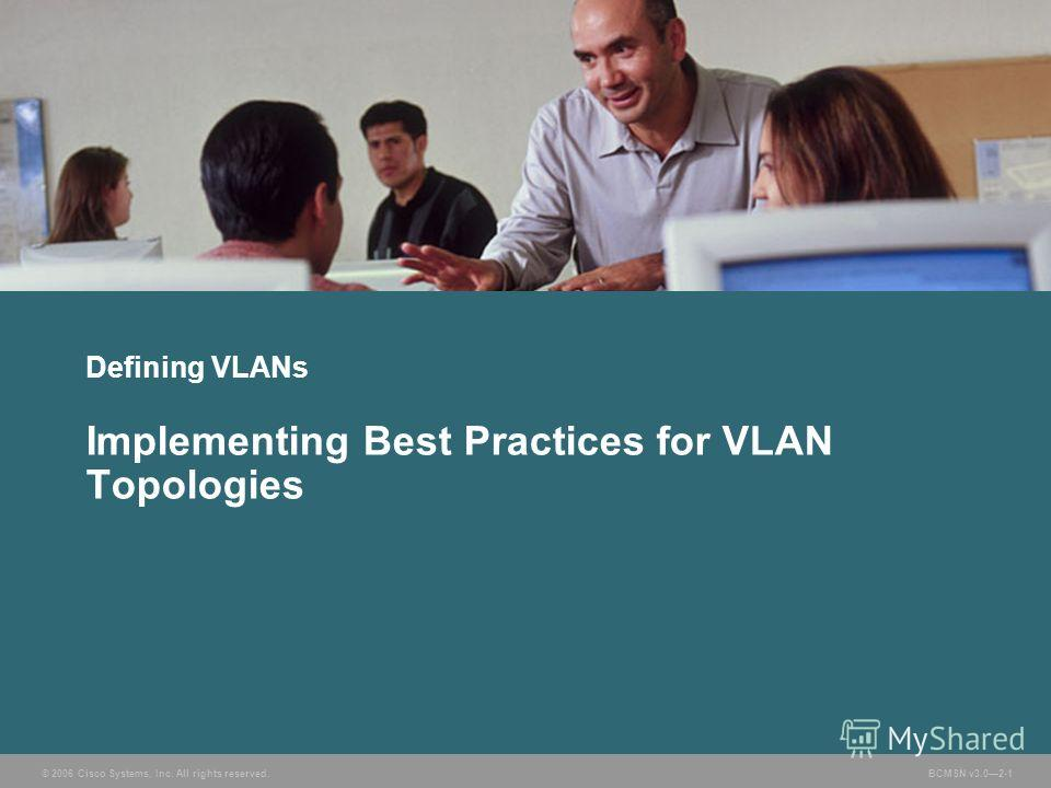 © 2006 Cisco Systems, Inc. All rights reserved. BCMSN v3.02-1 Defining VLANs Implementing Best Practices for VLAN Topologies