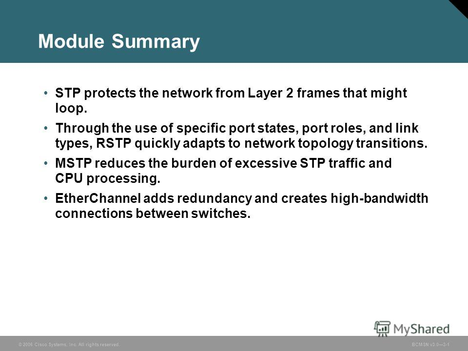 © 2006 Cisco Systems, Inc. All rights reserved.BCMSN v3.03-1 Module Summary STP protects the network from Layer 2 frames that might loop. Through the use of specific port states, port roles, and link types, RSTP quickly adapts to network topology tra