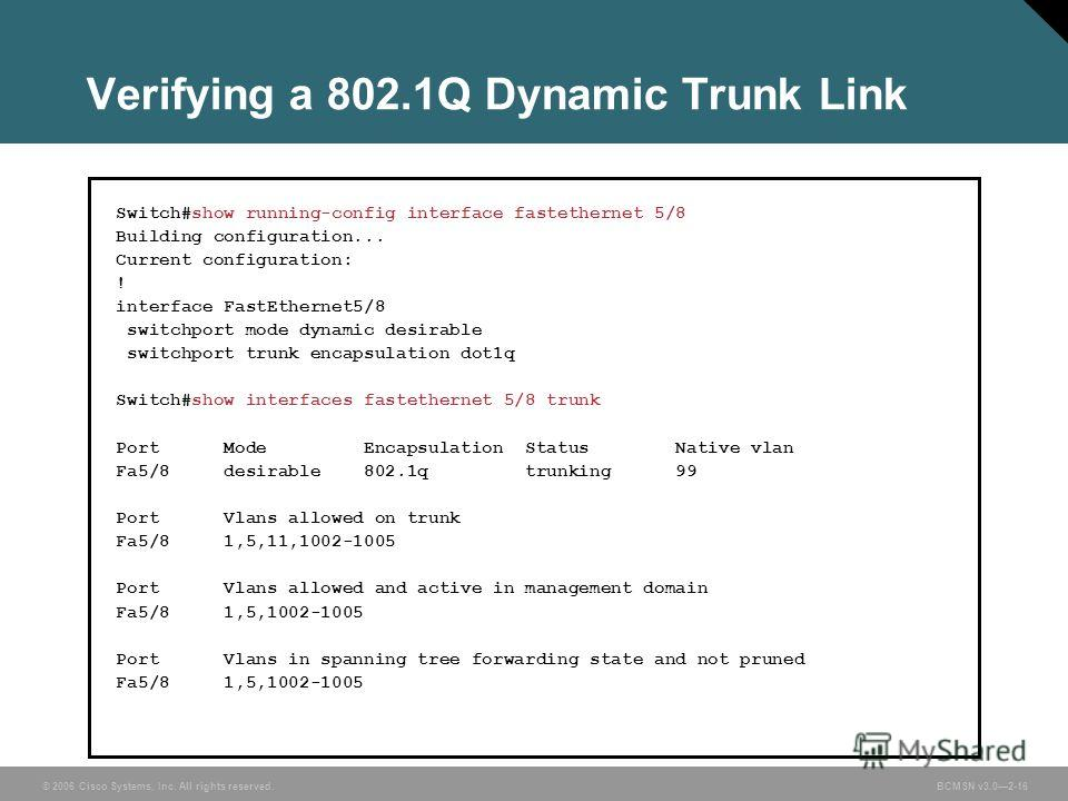 © 2006 Cisco Systems, Inc. All rights reserved.BCMSN v3.02-16 Verifying a 802.1Q Dynamic Trunk Link Switch#show running-config interface fastethernet 5/8 Building configuration... Current configuration: ! interface FastEthernet5/8 switchport mode dyn