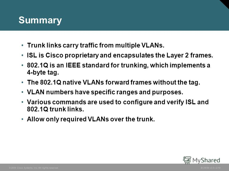 © 2006 Cisco Systems, Inc. All rights reserved.BCMSN v3.02-19 Summary Trunk links carry traffic from multiple VLANs. ISL is Cisco proprietary and encapsulates the Layer 2 frames. 802.1Q is an IEEE standard for trunking, which implements a 4-byte tag.