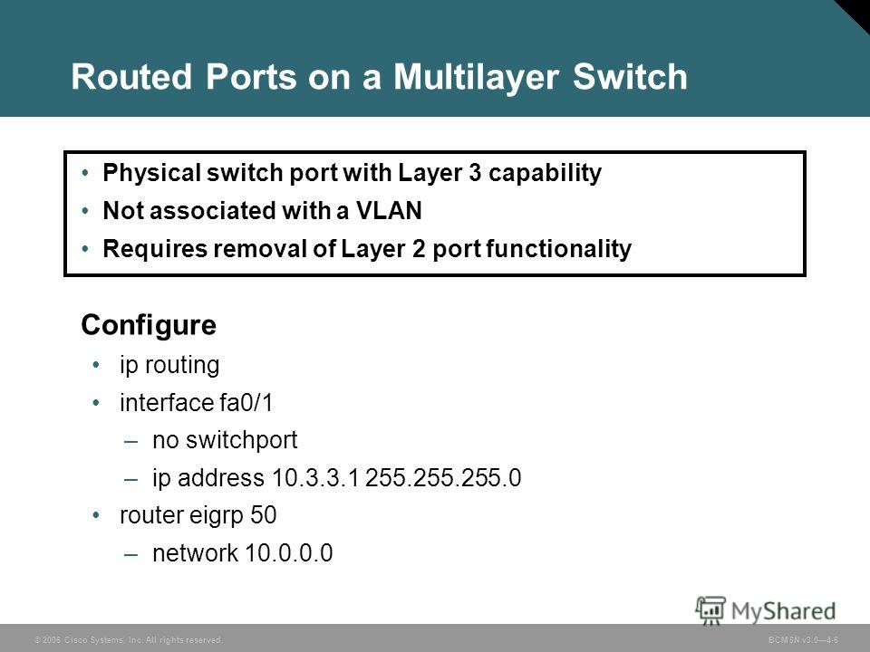 © 2006 Cisco Systems, Inc. All rights reserved. BCMSN v3.04-6 Routed Ports on a Multilayer Switch Physical switch port with Layer 3 capability Not associated with a VLAN Requires removal of Layer 2 port functionality Configure ip routing interface fa