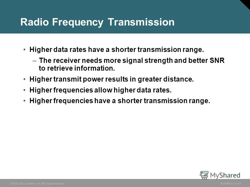 © 2006 Cisco Systems, Inc. All rights reserved. BCMSN v3.06-4 Radio Frequency Transmission Higher data rates have a shorter transmission range. –The receiver needs more signal strength and better SNR to retrieve information. Higher transmit power res