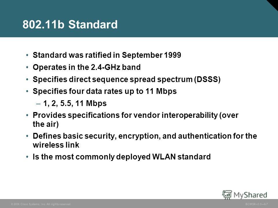 © 2006 Cisco Systems, Inc. All rights reserved. BCMSN v3.06-7 802.11b Standard Standard was ratified in September 1999 Operates in the 2.4-GHz band Specifies direct sequence spread spectrum (DSSS) Specifies four data rates up to 11 Mbps –1, 2, 5.5, 1
