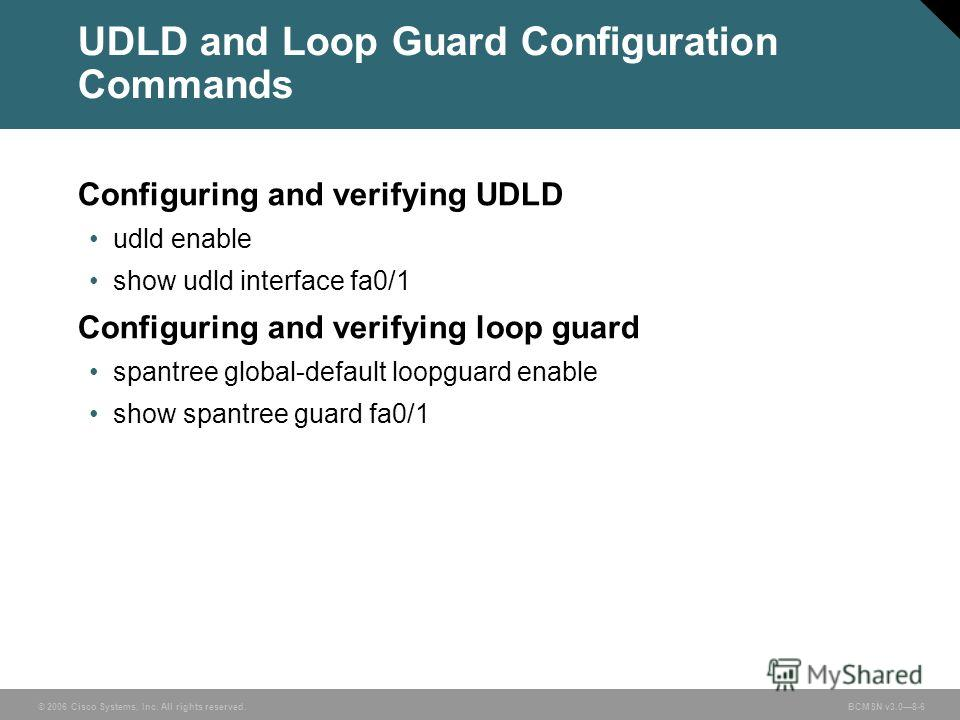 © 2006 Cisco Systems, Inc. All rights reserved. BCMSN v3.08-6 UDLD and Loop Guard Configuration Commands Configuring and verifying UDLD udld enable show udld interface fa0/1 Configuring and verifying loop guard spantree global-default loopguard enabl