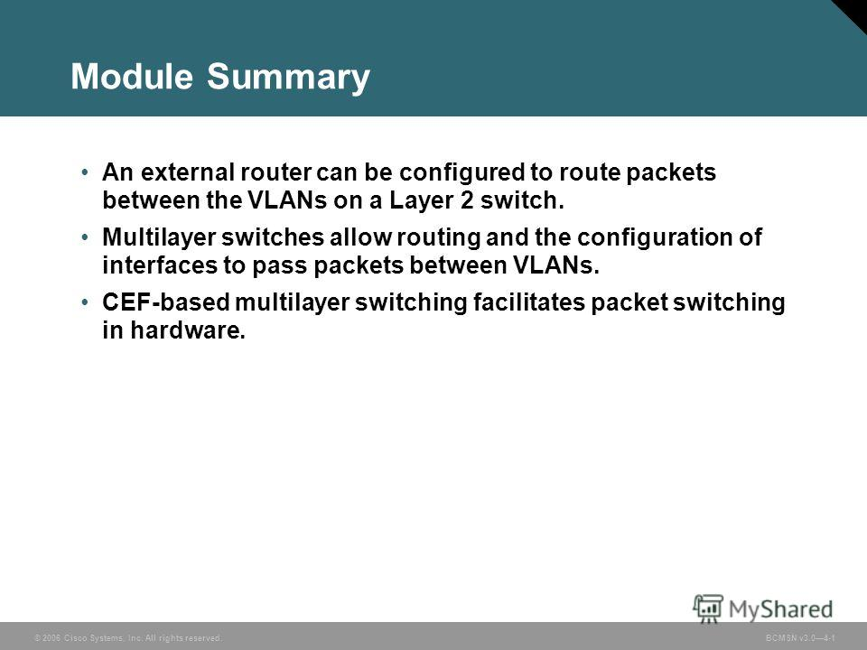 © 2006 Cisco Systems, Inc. All rights reserved. BCMSN v3.04-1 Module Summary An external router can be configured to route packets between the VLANs on a Layer 2 switch. Multilayer switches allow routing and the configuration of interfaces to pass pa