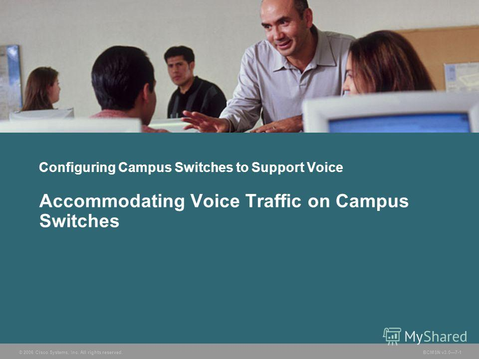 © 2006 Cisco Systems, Inc. All rights reserved. BCMSN v3.07-1 Configuring Campus Switches to Support Voice Accommodating Voice Traffic on Campus Switches
