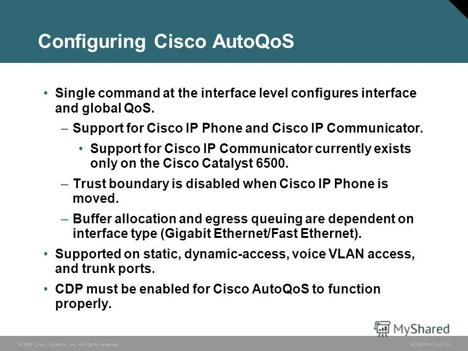 © 2006 Cisco Systems, Inc. All rights reserved. BCMSN v3.07-12 Configuring Cisco AutoQoS Single command at the interface level configures interface and global QoS. –Support for Cisco IP Phone and Cisco IP Communicator. Support for Cisco IP Communicat