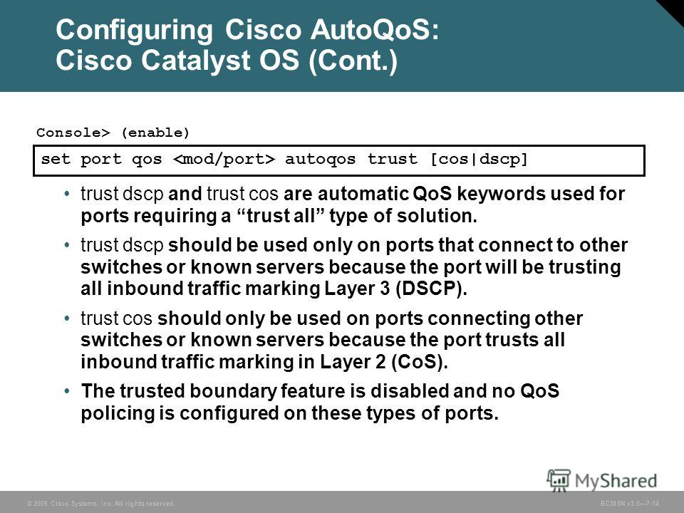 © 2006 Cisco Systems, Inc. All rights reserved. BCMSN v3.07-14 Configuring Cisco AutoQoS: Cisco Catalyst OS (Cont.) trust dscp and trust cos are automatic QoS keywords used for ports requiring a trust all type of solution. trust dscp should be used o