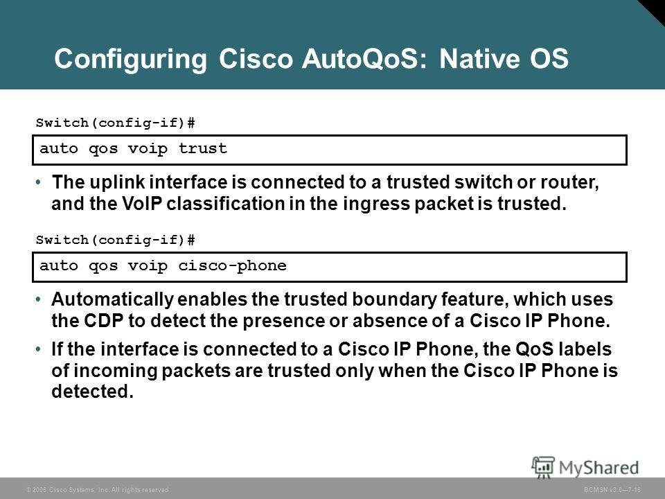 © 2006 Cisco Systems, Inc. All rights reserved. BCMSN v3.07-16 Configuring Cisco AutoQoS: Native OS auto qos voip trust Switch(config-if)# The uplink interface is connected to a trusted switch or router, and the VoIP classification in the ingress pac